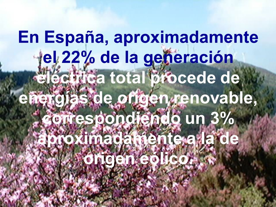 En España, aproximadamente el 22% de la generación eléctrica total procede de energías de origen renovable, correspondiendo un 3% aproximadamente a la de origen eólico.