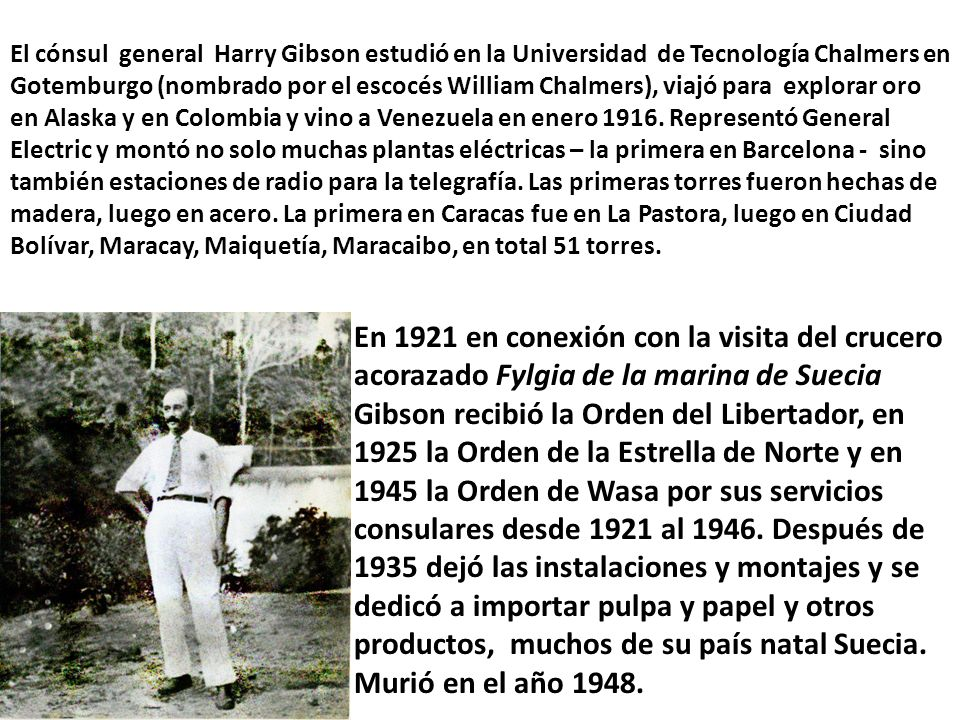 El cónsul general Harry Gibson estudió en la Universidad de Tecnología Chalmers en Gotemburgo (nombrado por el escocés William Chalmers), viajó para explorar oro en Alaska y en Colombia y vino a Venezuela en enero 1916. Representó General Electric y montó no solo muchas plantas eléctricas – la primera en Barcelona - sino también estaciones de radio para la telegrafía. Las primeras torres fueron hechas de madera, luego en acero. La primera en Caracas fue en La Pastora, luego en Ciudad Bolívar, Maracay, Maiquetía, Maracaibo, en total 51 torres.
