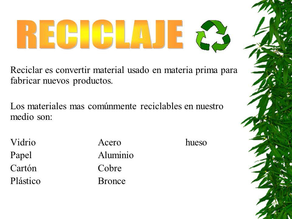 RECICLAJE Reciclar es convertir material usado en materia prima para fabricar nuevos productos.