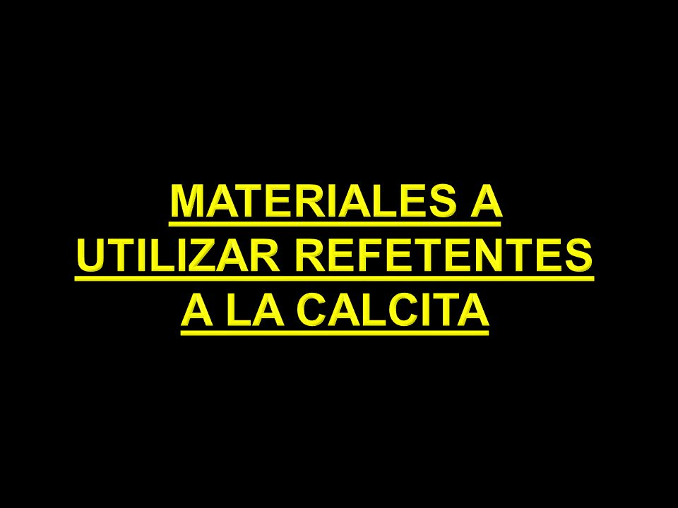 MATERIALES A UTILIZAR REFETENTES A LA CALCITA