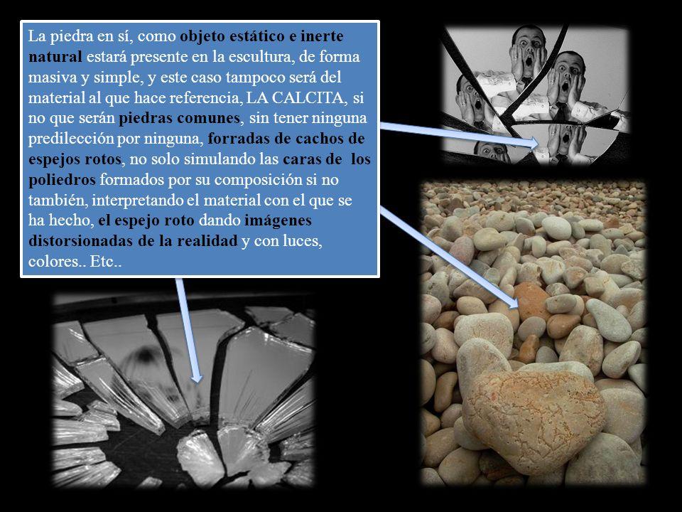 La piedra en sí, como objeto estático e inerte natural estará presente en la escultura, de forma masiva y simple, y este caso tampoco será del material al que hace referencia, LA CALCITA, si no que serán piedras comunes, sin tener ninguna predilección por ninguna, forradas de cachos de espejos rotos, no solo simulando las caras de los poliedros formados por su composición si no también, interpretando el material con el que se ha hecho, el espejo roto dando imágenes distorsionadas de la realidad y con luces, colores..