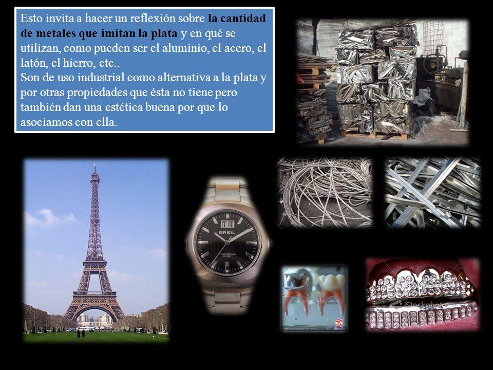 Esto invita a hacer un reflexión sobre la cantidad de metales que imitan la plata y en qué se utilizan, como pueden ser el aluminio, el acero, el latón, el hierro, etc..
