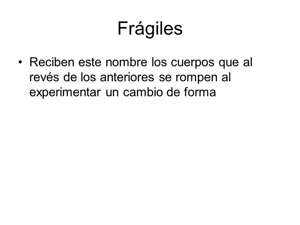 Frágiles Reciben este nombre los cuerpos que al revés de los anteriores se rompen al experimentar un cambio de forma.