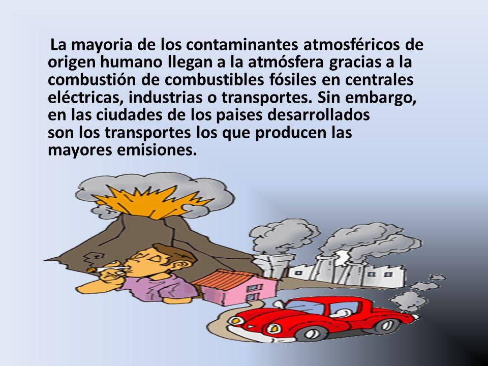 La mayoria de los contaminantes atmosféricos de origen humano llegan a la atmósfera gracias a la combustión de combustibles fósiles en centrales eléctricas, industrias o transportes. Sin embargo, en las ciudades de los paises desarrollados son los transportes los que producen las mayores emisiones.