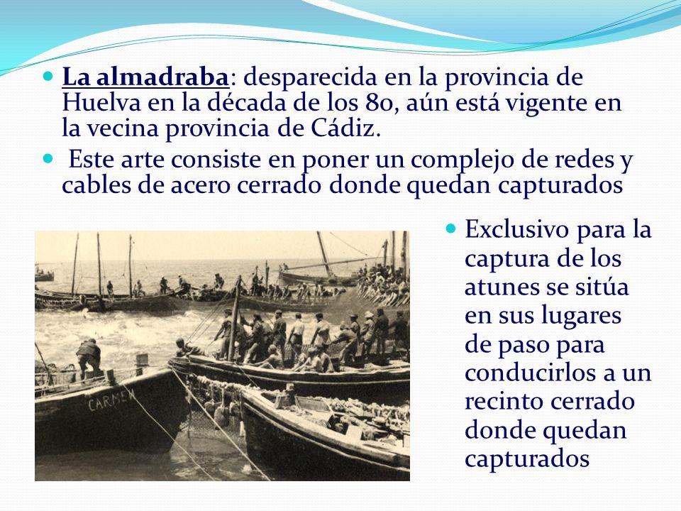 La almadraba: desparecida en la provincia de Huelva en la década de los 80, aún está vigente en la vecina provincia de Cádiz.