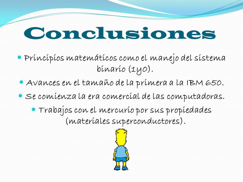 Conclusiones Principios matemáticos como el manejo del sistema binario (1y0). Avances en el tamaño de la primera a la IBM 650.