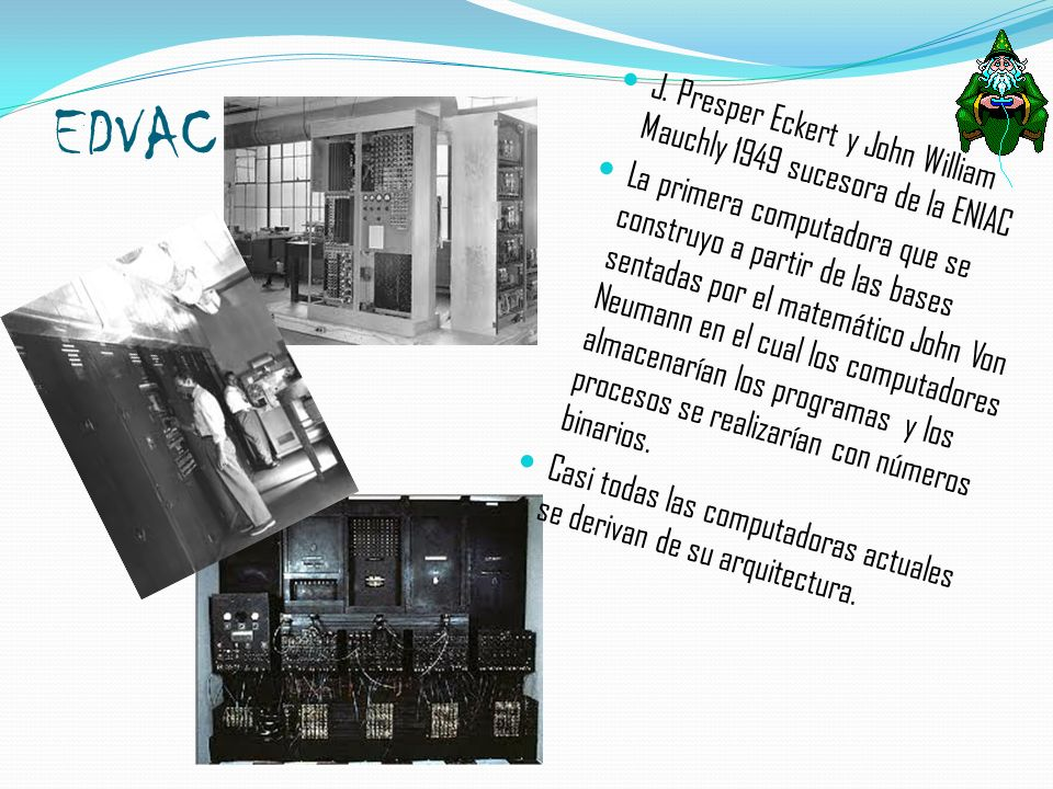 EDVAC J. Presper Eckert y John William Mauchly 1949 sucesora de la ENIAC.