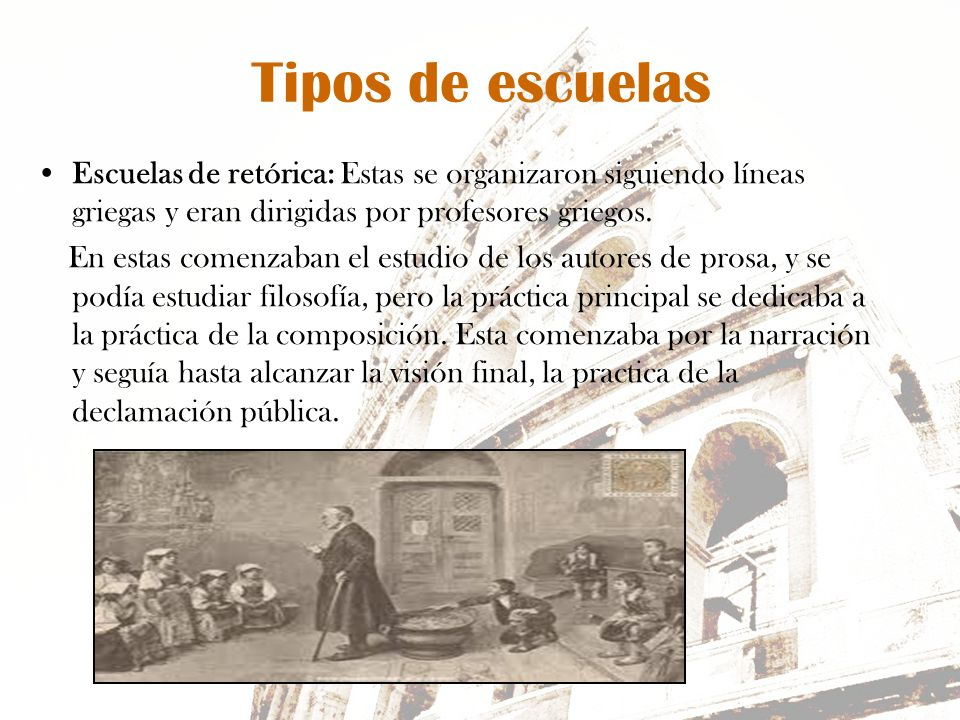 Tipos de escuelas Escuelas de retórica: Estas se organizaron siguiendo líneas griegas y eran dirigidas por profesores griegos.