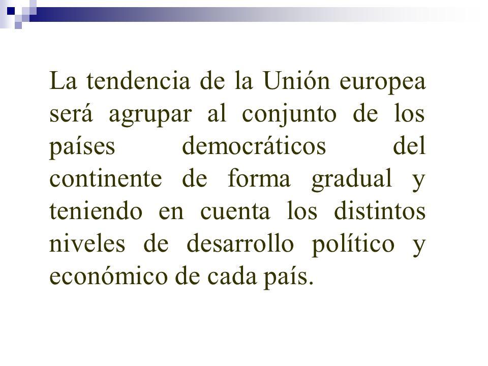 La tendencia de la Unión europea será agrupar al conjunto de los países democráticos del continente de forma gradual y teniendo en cuenta los distintos niveles de desarrollo político y económico de cada país.
