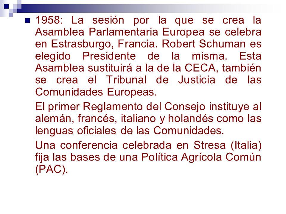 1958: La sesión por la que se crea la Asamblea Parlamentaria Europea se celebra en Estrasburgo, Francia. Robert Schuman es elegido Presidente de la misma. Esta Asamblea sustituirá a la de la CECA, también se crea el Tribunal de Justicia de las Comunidades Europeas.
