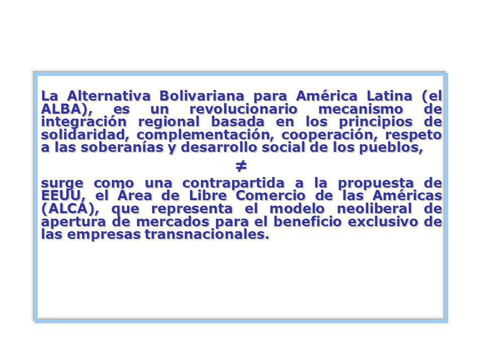 La Alternativa Bolivariana para América Latina (el ALBA), es un revolucionario mecanismo de integración regional basada en los principios de solidaridad, complementación, cooperación, respeto a las soberanías y desarrollo social de los pueblos,