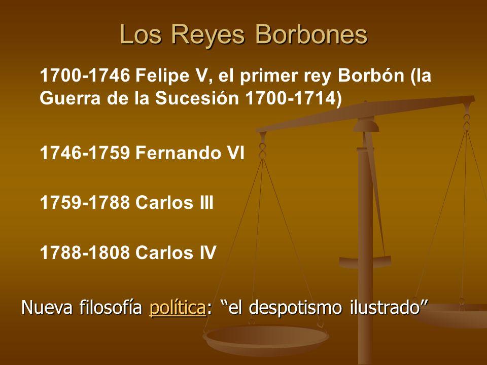 Los Reyes Borbones 1700-1746 Felipe V, el primer rey Borbón (la Guerra de la Sucesión 1700-1714) 1746-1759 Fernando VI.