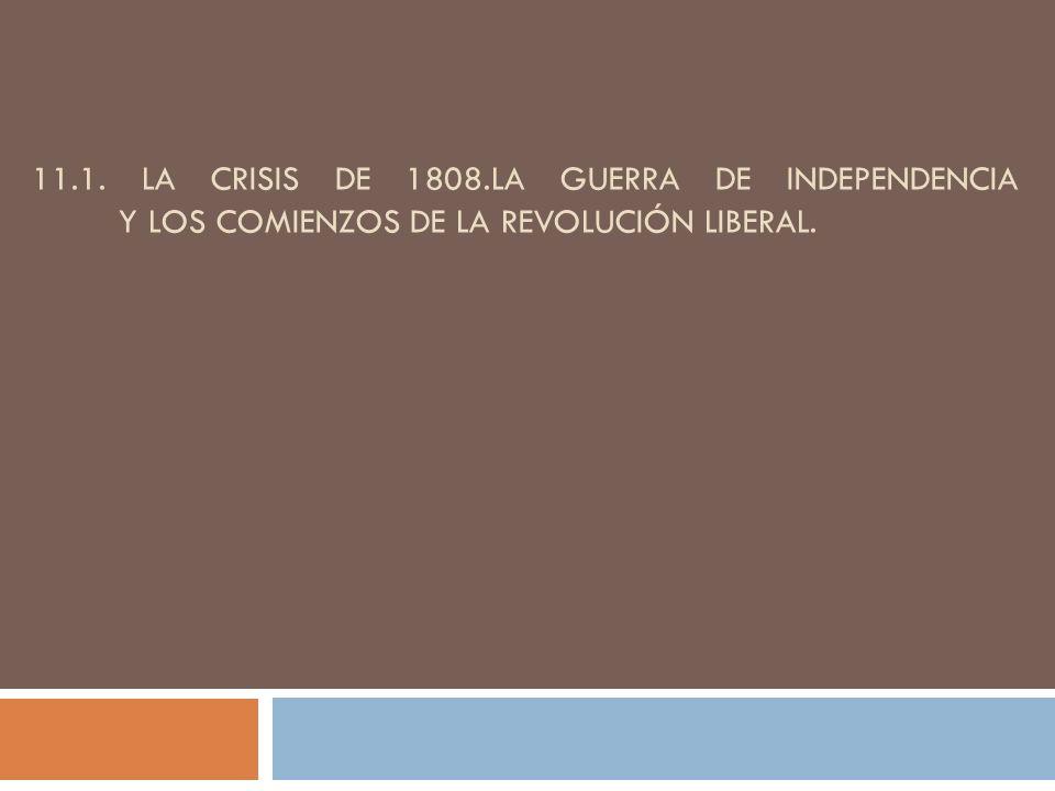 11.1. LA CRISIS DE 1808.LA GUERRA DE INDEPENDENCIA Y LOS COMIENZOS DE LA REVOLUCIÓN LIBERAL.