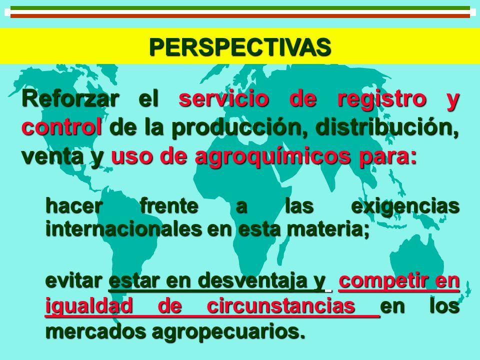 PERSPECTIVAS Reforzar el servicio de registro y control de la producción, distribución, venta y uso de agroquímicos para: