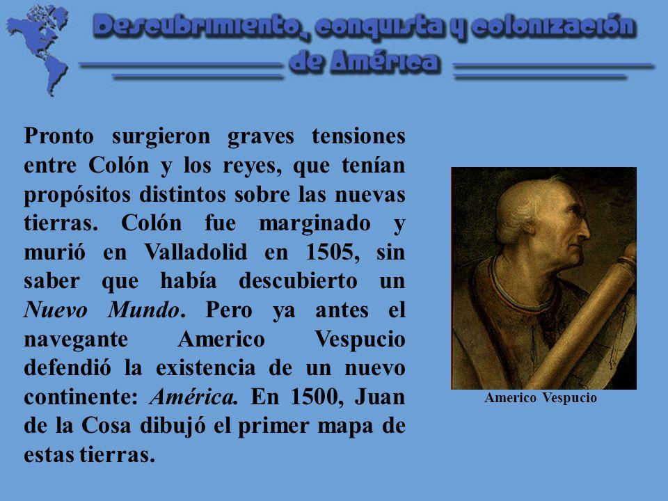 Pronto surgieron graves tensiones entre Colón y los reyes, que tenían propósitos distintos sobre las nuevas tierras. Colón fue marginado y murió en Valladolid en 1505, sin saber que había descubierto un Nuevo Mundo. Pero ya antes el navegante Americo Vespucio defendió la existencia de un nuevo continente: América. En 1500, Juan de la Cosa dibujó el primer mapa de estas tierras.