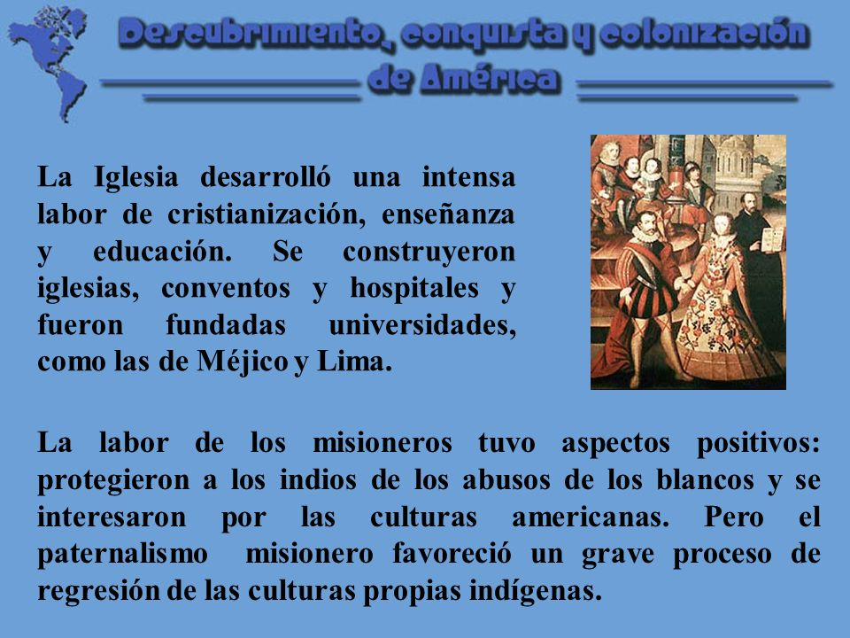 La Iglesia desarrolló una intensa labor de cristianización, enseñanza y educación. Se construyeron iglesias, conventos y hospitales y fueron fundadas universidades, como las de Méjico y Lima.