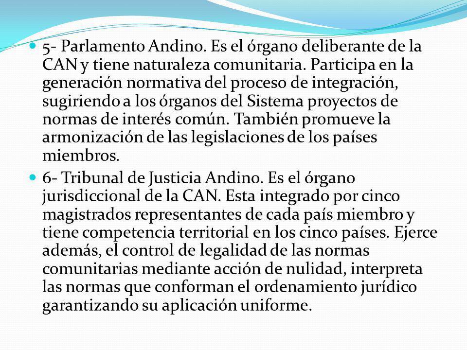 5- Parlamento Andino. Es el órgano deliberante de la CAN y tiene naturaleza comunitaria. Participa en la generación normativa del proceso de integración, sugiriendo a los órganos del Sistema proyectos de normas de interés común. También promueve la armonización de las legislaciones de los países miembros.