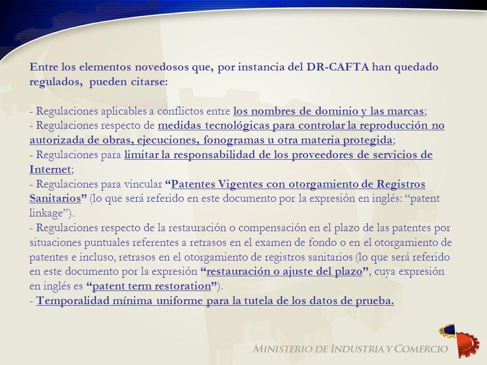 Entre los elementos novedosos que, por instancia del DR-CAFTA han quedado regulados, pueden citarse: - Regulaciones aplicables a conflictos entre los nombres de dominio y las marcas; - Regulaciones respecto de medidas tecnológicas para controlar la reproducción no autorizada de obras, ejecuciones, fonogramas u otra materia protegida; - Regulaciones para limitar la responsabilidad de los proveedores de servicios de Internet; - Regulaciones para vincular Patentes Vigentes con otorgamiento de Registros Sanitarios (lo que será referido en este documento por la expresión en inglés: patent linkage ).