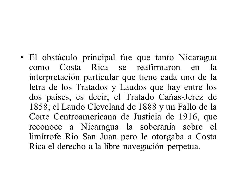 El obstáculo principal fue que tanto Nicaragua como Costa Rica se reafirmaron en la interpretación particular que tiene cada uno de la letra de los Tratados y Laudos que hay entre los dos países, es decir, el Tratado Cañas-Jerez de 1858; el Laudo Cleveland de 1888 y un Fallo de la Corte Centroamericana de Justicia de 1916, que reconoce a Nicaragua la soberanía sobre el limítrofe Río San Juan pero le otorgaba a Costa Rica el derecho a la libre navegación perpetua.