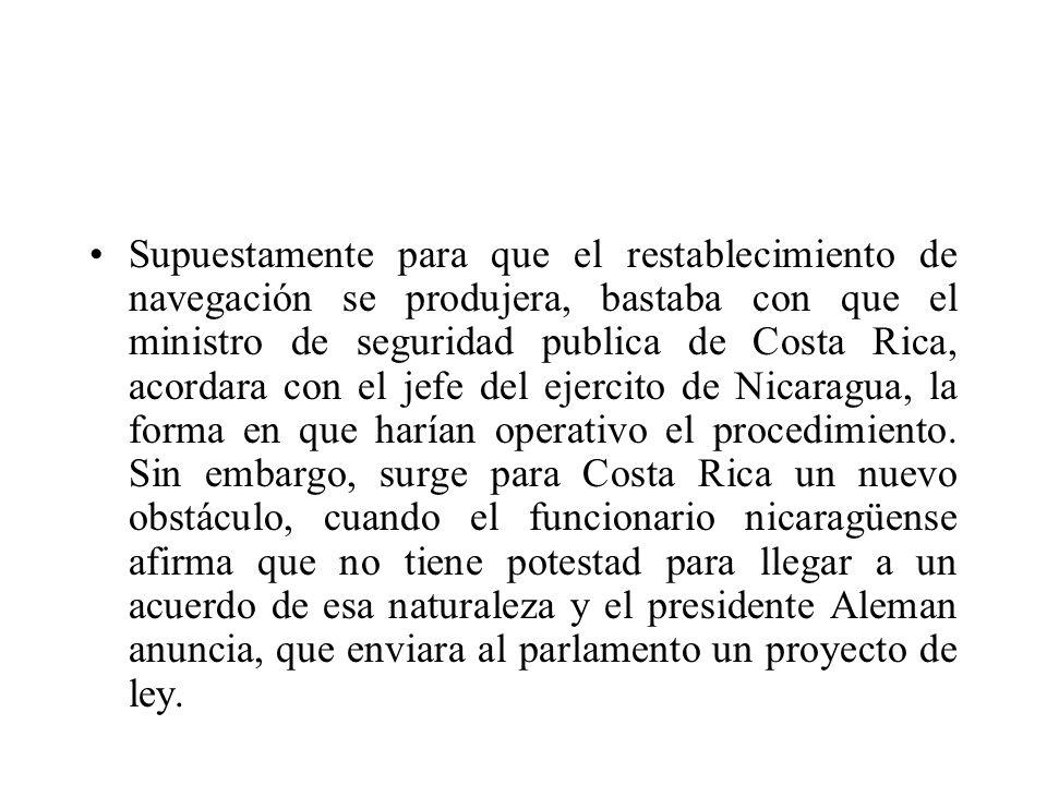 Supuestamente para que el restablecimiento de navegación se produjera, bastaba con que el ministro de seguridad publica de Costa Rica, acordara con el jefe del ejercito de Nicaragua, la forma en que harían operativo el procedimiento.