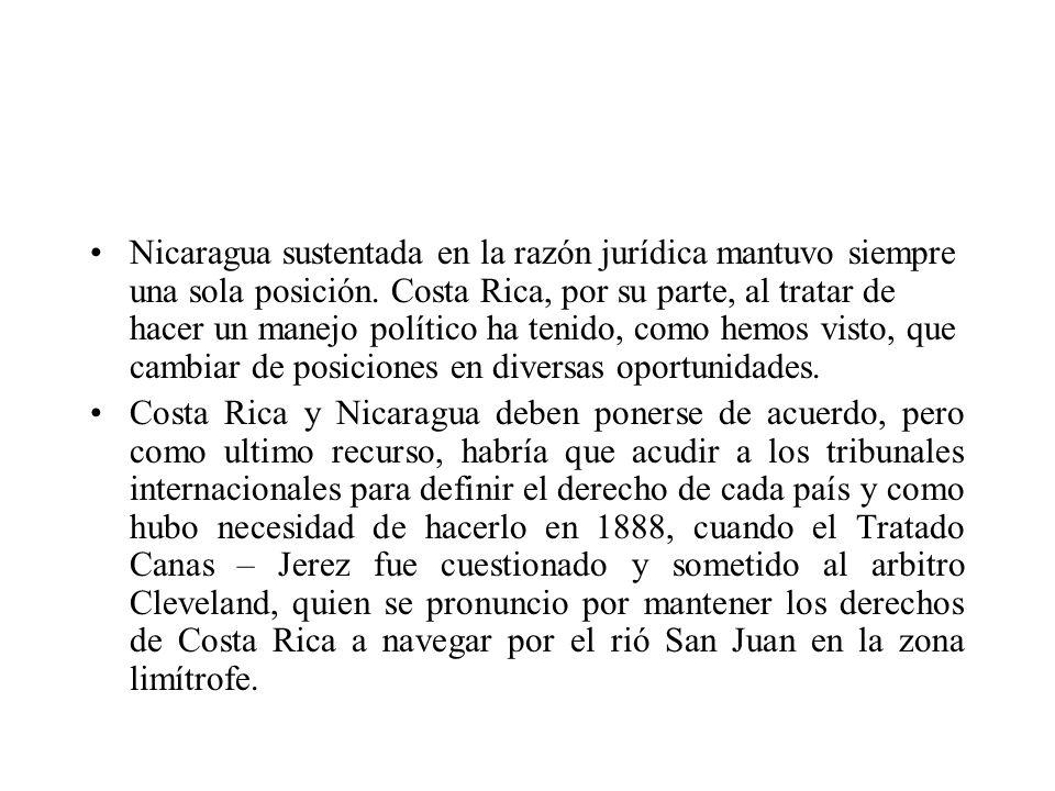 Nicaragua sustentada en la razón jurídica mantuvo siempre una sola posición. Costa Rica, por su parte, al tratar de hacer un manejo político ha tenido, como hemos visto, que cambiar de posiciones en diversas oportunidades.