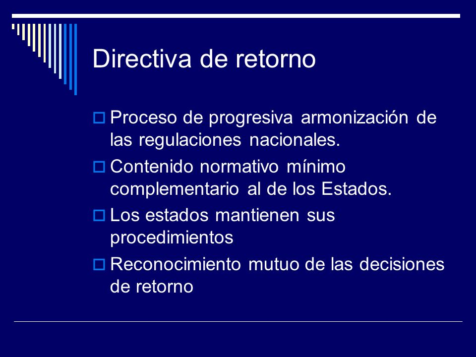 Directiva de retorno Proceso de progresiva armonización de las regulaciones nacionales. Contenido normativo mínimo complementario al de los Estados.