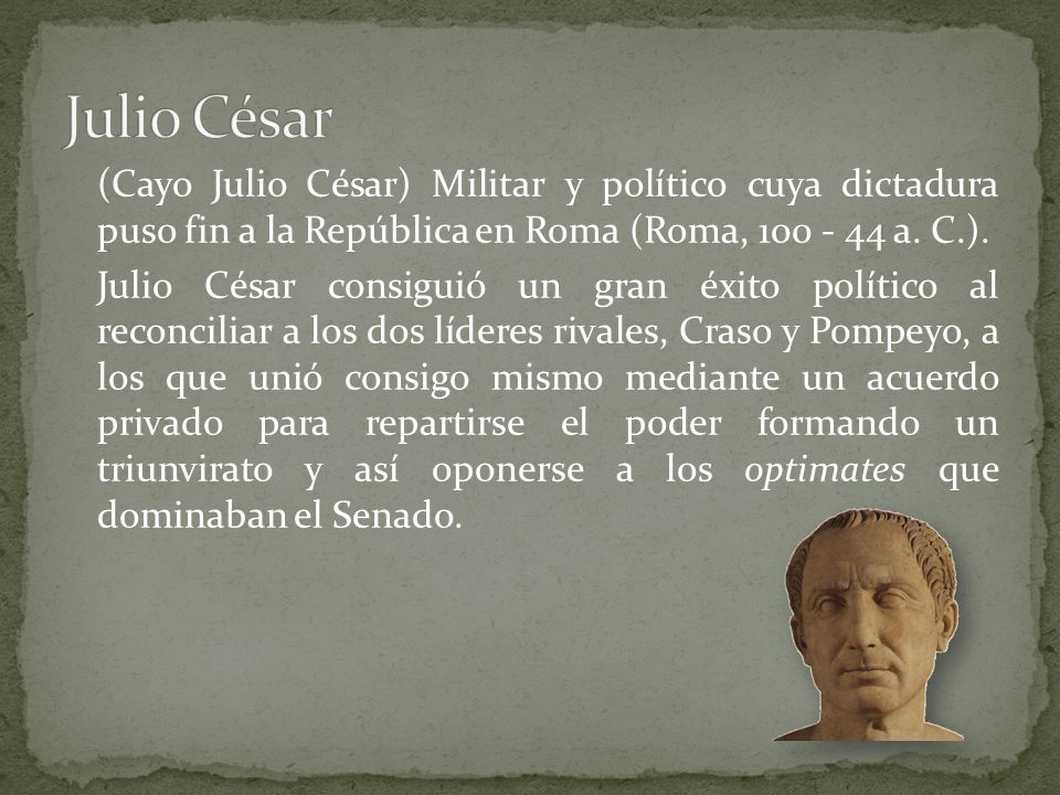 Julio César (Cayo Julio César) Militar y político cuya dictadura puso fin a la República en Roma (Roma, 100 - 44 a. C.).