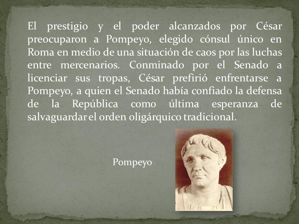 El prestigio y el poder alcanzados por César preocuparon a Pompeyo, elegido cónsul único en Roma en medio de una situación de caos por las luchas entre mercenarios. Conminado por el Senado a licenciar sus tropas, César prefirió enfrentarse a Pompeyo, a quien el Senado había confiado la defensa de la República como última esperanza de salvaguardar el orden oligárquico tradicional.