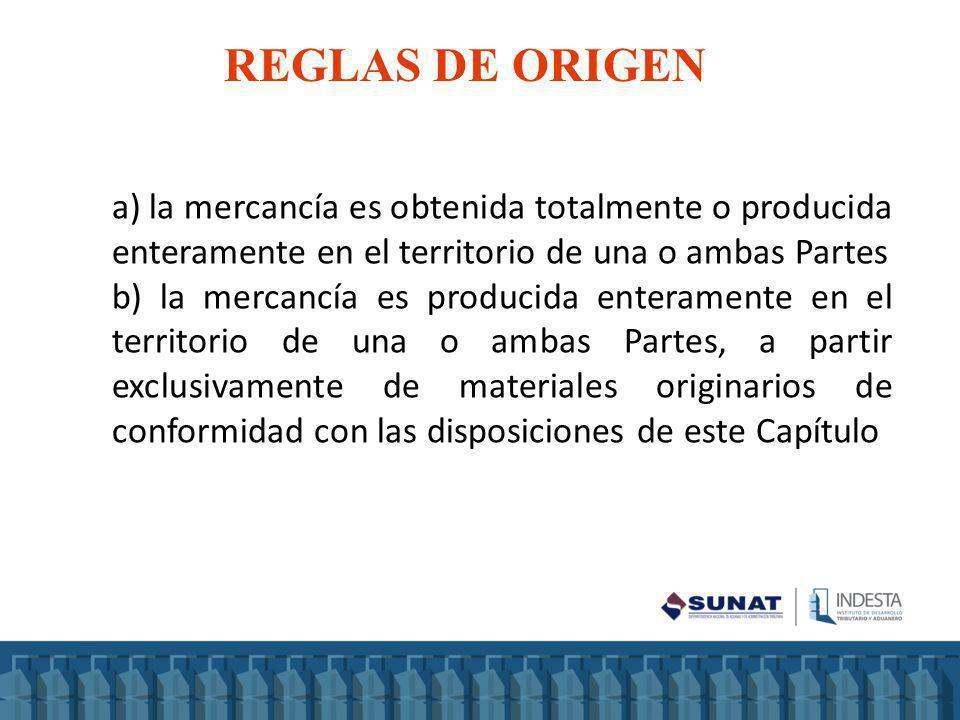 REGLAS DE ORIGEN a) la mercancía es obtenida totalmente o producida enteramente en el territorio de una o ambas Partes.