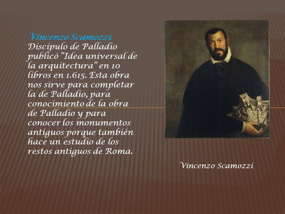 Vincenzo Scamozzi. Discípulo de Palladio publicó Idea universal de la arquitectura en 10 libros en 1.615. Esta obra nos sirve para completar la de Palladio, para conocimiento de la obra de Palladio y para conocer los monumentos antiguos porque también hace un estudio de los restos antiguos de Roma.
