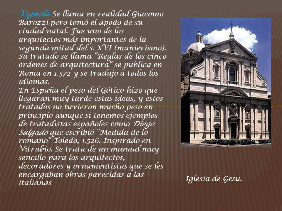 Vignola. Se llama en realidad Giacomo Barozzi pero tomó el apodo de su ciudad natal. Fue uno de los arquitectos más importantes de la segunda mitad del s. XVI (manierismo). Su tratado se llama Reglas de los cinco órdenes de arquitectura se publica en Roma en 1.572 y se tradujo a todos los idiomas.