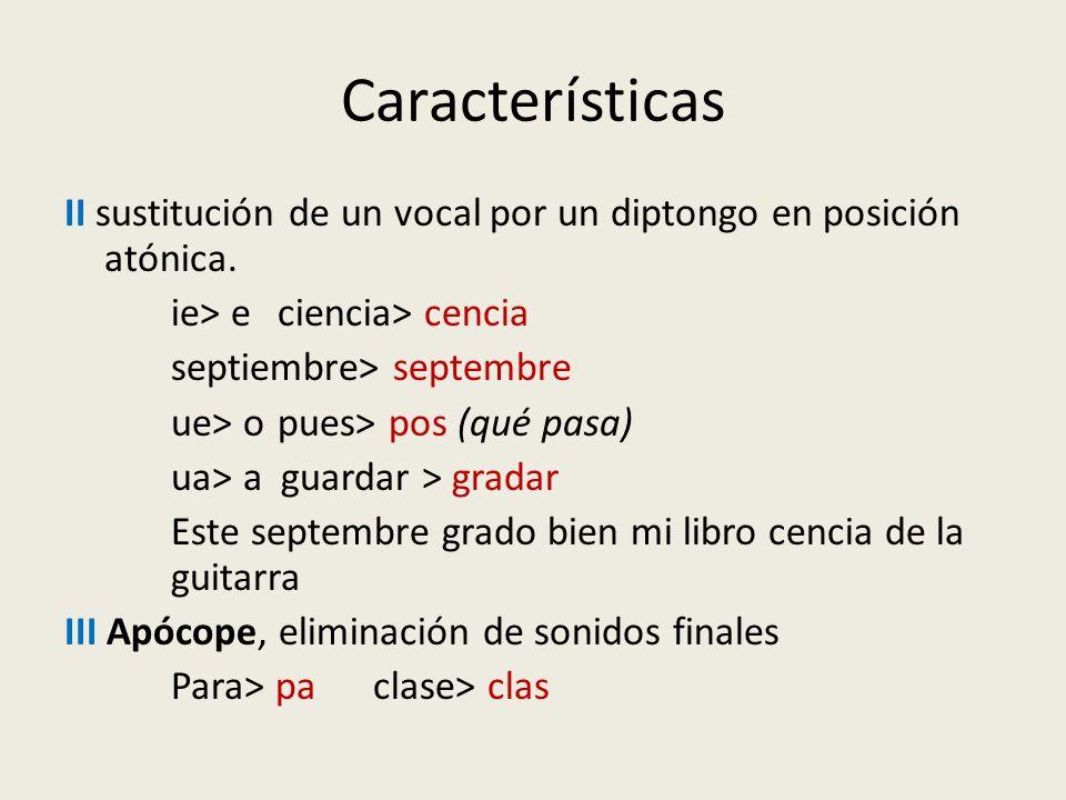 Características II sustitución de un vocal por un diptongo en posición atónica. ie> e ciencia> cencia.