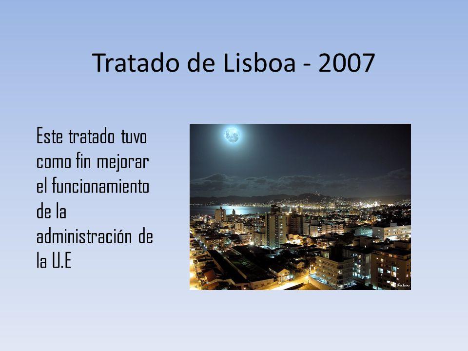 Tratado de Lisboa - 2007 Este tratado tuvo como fin mejorar el funcionamiento de la administración de la U.E.