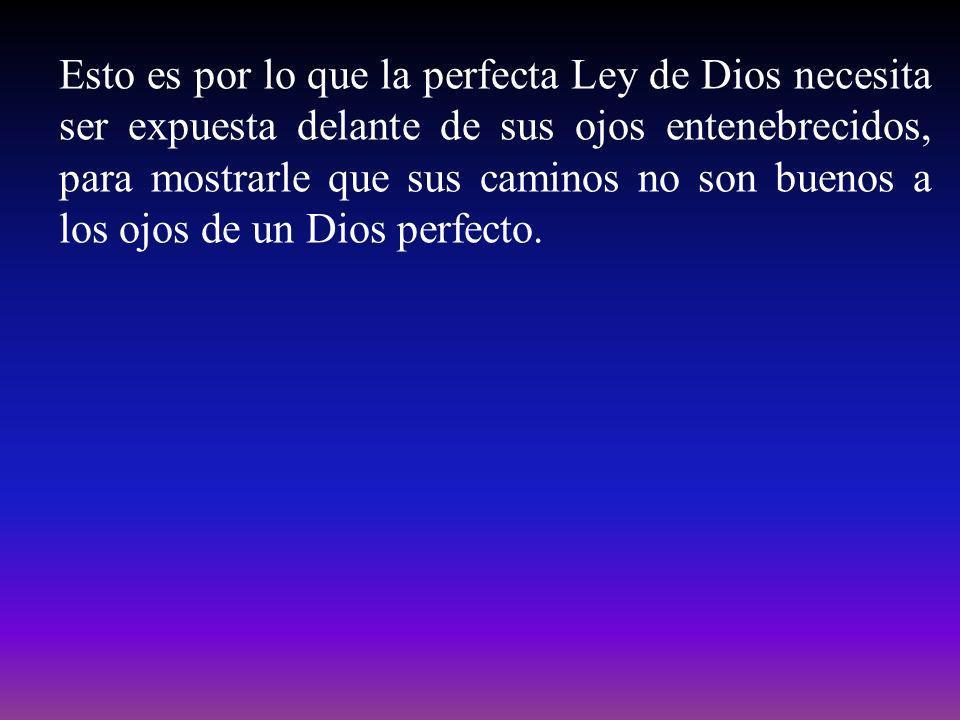 Esto es por lo que la perfecta Ley de Dios necesita ser expuesta delante de sus ojos entenebrecidos, para mostrarle que sus caminos no son buenos a los ojos de un Dios perfecto.
