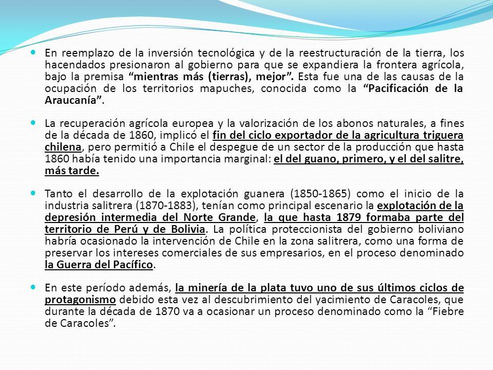 En reemplazo de la inversión tecnológica y de la reestructuración de la tierra, los hacendados presionaron al gobierno para que se expandiera la frontera agrícola, bajo la premisa mientras más (tierras), mejor . Esta fue una de las causas de la ocupación de los territorios mapuches, conocida como la Pacificación de la Araucanía .