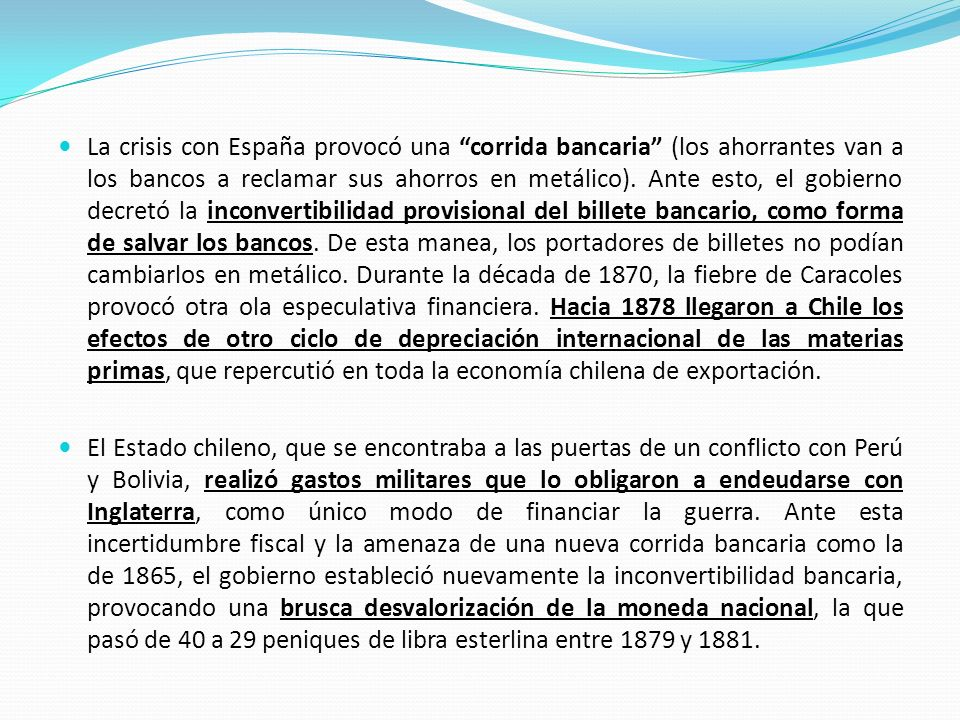 La crisis con España provocó una corrida bancaria (los ahorrantes van a los bancos a reclamar sus ahorros en metálico). Ante esto, el gobierno decretó la inconvertibilidad provisional del billete bancario, como forma de salvar los bancos. De esta manea, los portadores de billetes no podían cambiarlos en metálico. Durante la década de 1870, la fiebre de Caracoles provocó otra ola especulativa financiera. Hacia 1878 llegaron a Chile los efectos de otro ciclo de depreciación internacional de las materias primas, que repercutió en toda la economía chilena de exportación.