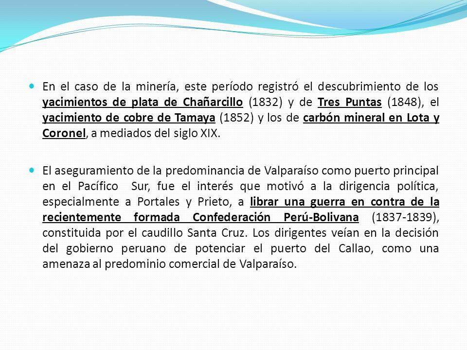 En el caso de la minería, este período registró el descubrimiento de los yacimientos de plata de Chañarcillo (1832) y de Tres Puntas (1848), el yacimiento de cobre de Tamaya (1852) y los de carbón mineral en Lota y Coronel, a mediados del siglo XIX.
