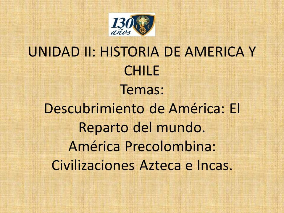 UNIDAD II: HISTORIA DE AMERICA Y CHILE Temas: Descubrimiento de América: El Reparto del mundo.