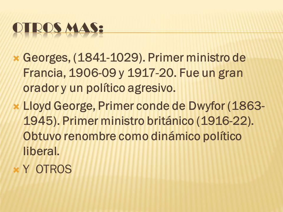 Otros mas: Georges, (1841-1029). Primer ministro de Francia, 1906-09 y 1917-20. Fue un gran orador y un político agresivo.