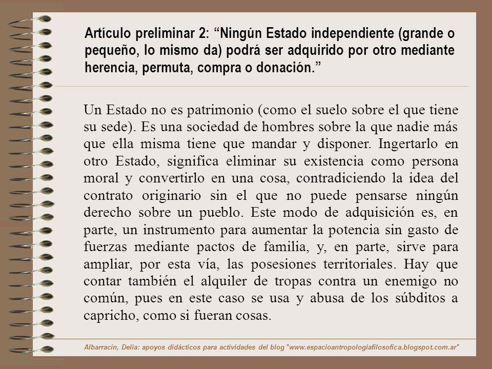Artículo preliminar 2: Ningún Estado independiente (grande o pequeño, lo mismo da) podrá ser adquirido por otro mediante herencia, permuta, compra o donación.