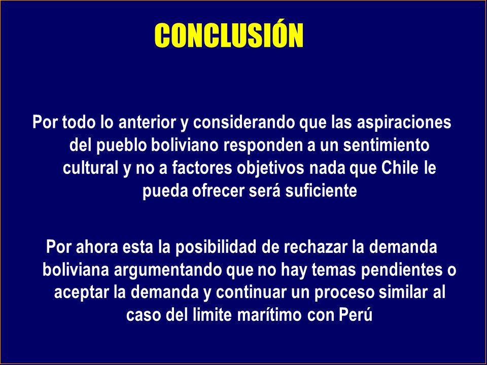 Por todo lo anterior y considerando que las aspiraciones del pueblo boliviano responden a un sentimiento cultural y no a factores objetivos nada que Chile le pueda ofrecer será suficiente