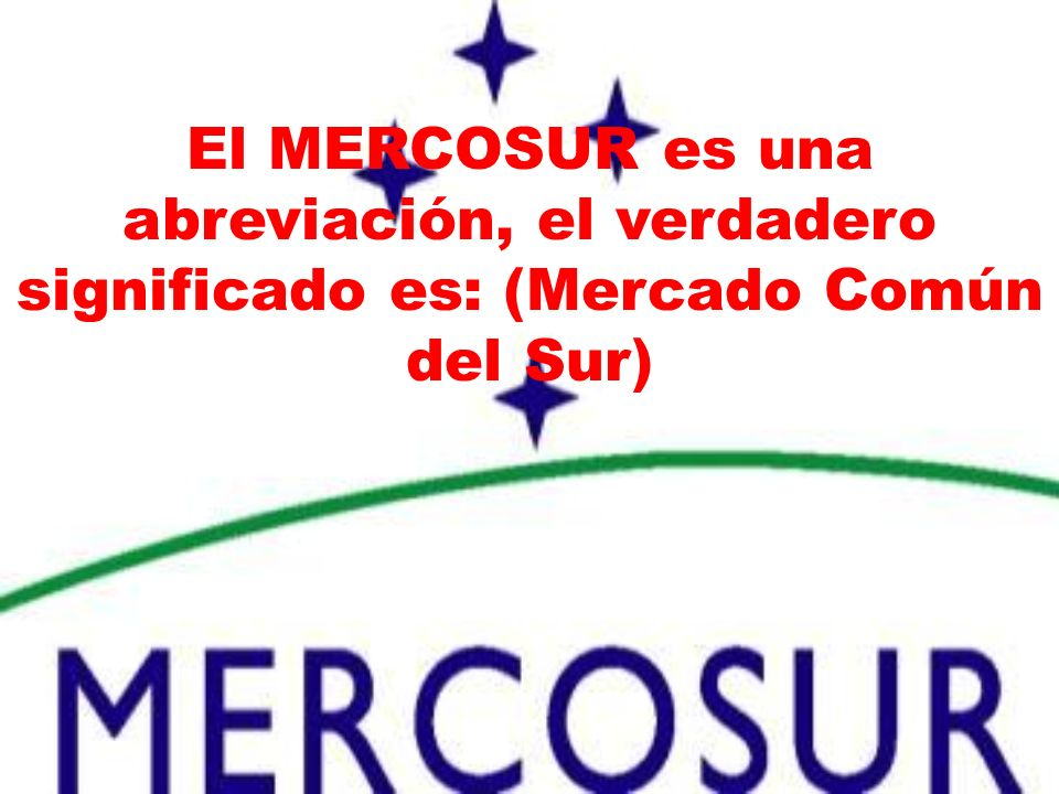 El MERCOSUR es una abreviación, el verdadero significado es: (Mercado Común del Sur)