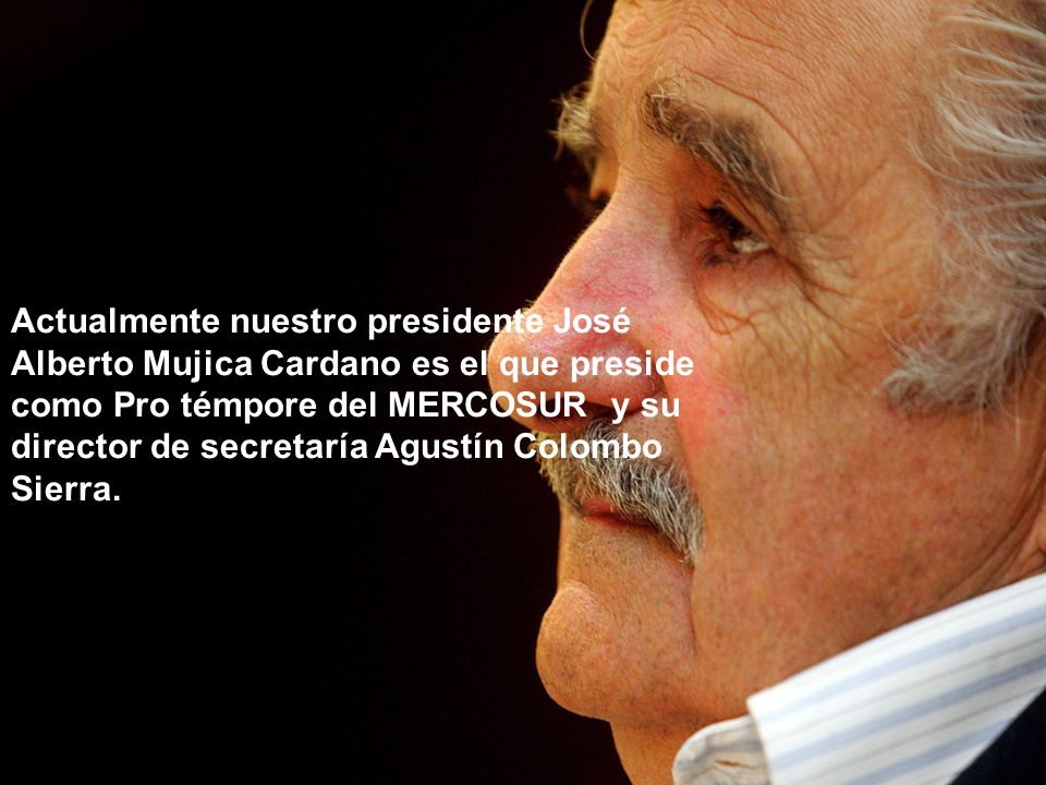 Actualmente nuestro presidente José Alberto Mujica Cardano es el que preside como Pro témpore del MERCOSUR y su director de secretaría Agustín Colombo Sierra.