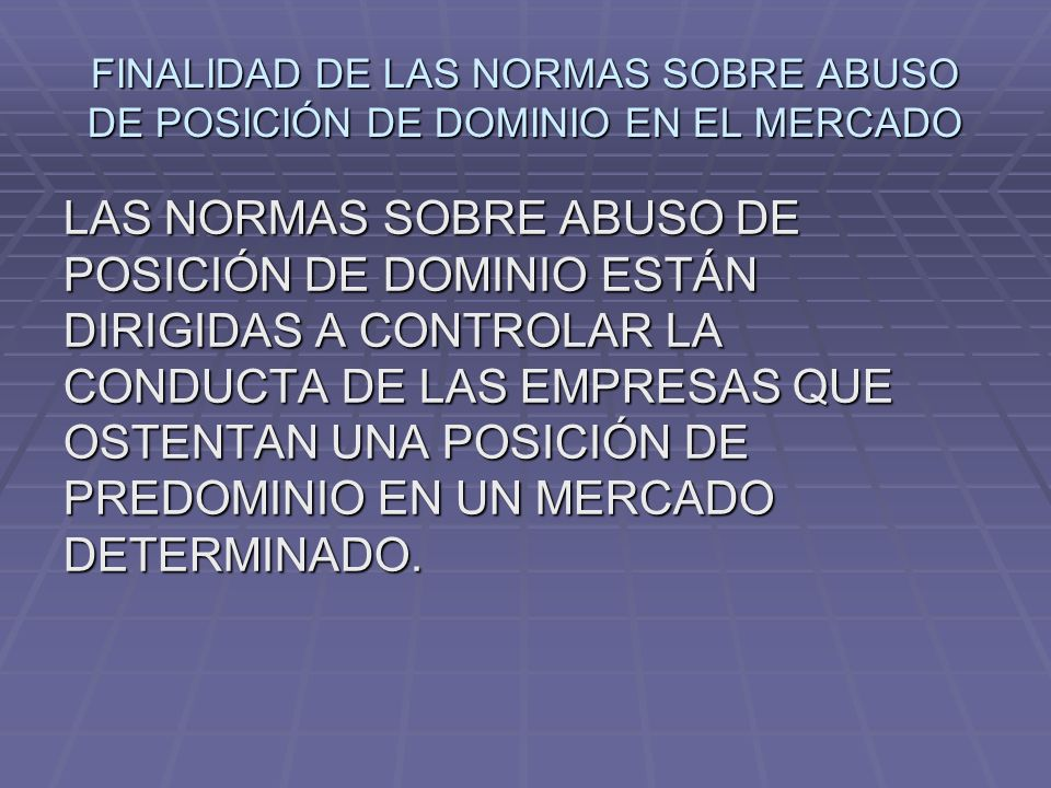 FINALIDAD DE LAS NORMAS SOBRE ABUSO DE POSICIÓN DE DOMINIO EN EL MERCADO