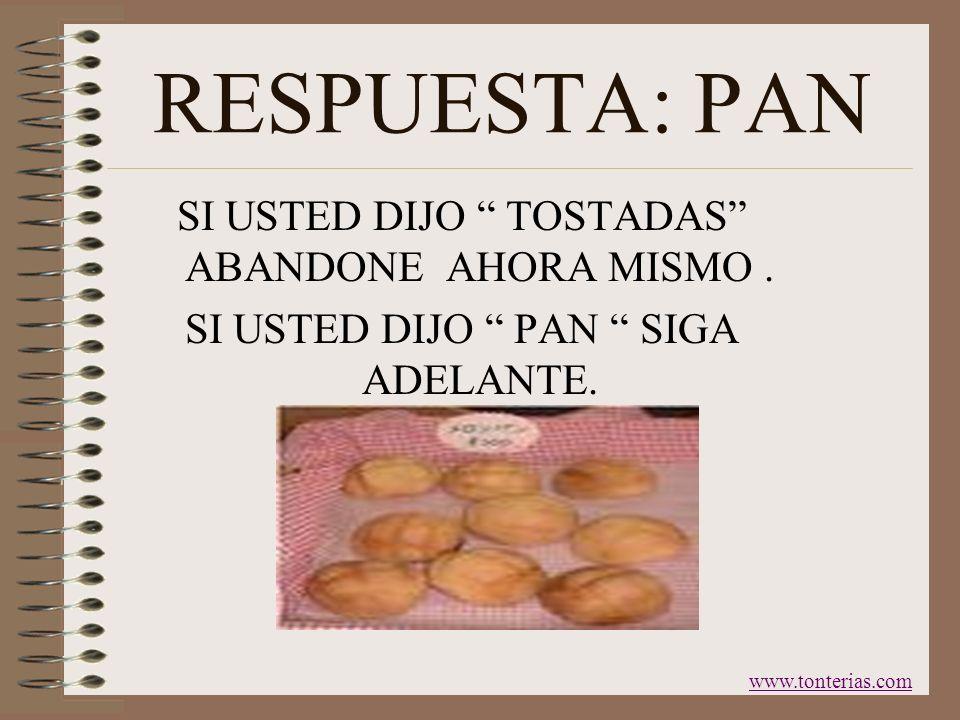 RESPUESTA: PAN SI USTED DIJO TOSTADAS ABANDONE AHORA MISMO .