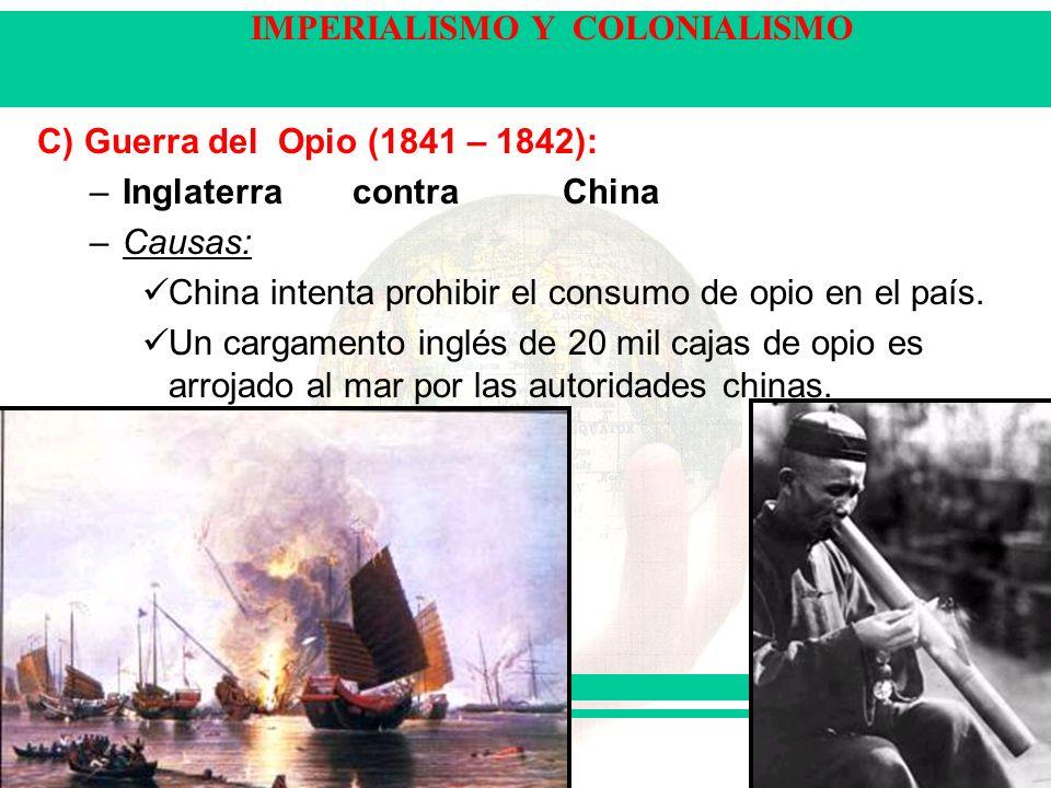 C) Guerra del Opio (1841 – 1842): Inglaterra contra China. Causas: China intenta prohibir el consumo de opio en el país.