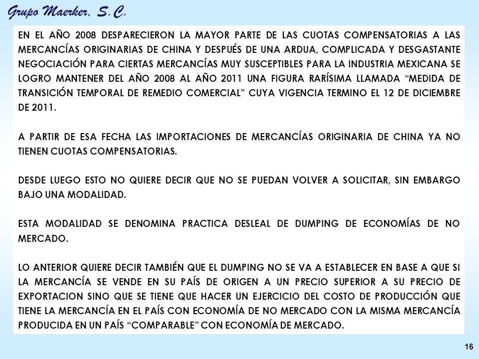 EN EL AÑO 2008 DESPARECIERON LA MAYOR PARTE DE LAS CUOTAS COMPENSATORIAS A LAS MERCANCÍAS ORIGINARIAS DE CHINA Y DESPUÉS DE UNA ARDUA, COMPLICADA Y DESGASTANTE NEGOCIACIÓN PARA CIERTAS MERCANCÍAS MUY SUSCEPTIBLES PARA LA INDUSTRIA MEXICANA SE LOGRO MANTENER DEL AÑO 2008 AL AÑO 2011 UNA FIGURA RARÍSIMA LLAMADA MEDIDA DE TRANSICIÓN TEMPORAL DE REMEDIO COMERCIAL CUYA VIGENCIA TERMINO EL 12 DE DICIEMBRE DE 2011.
