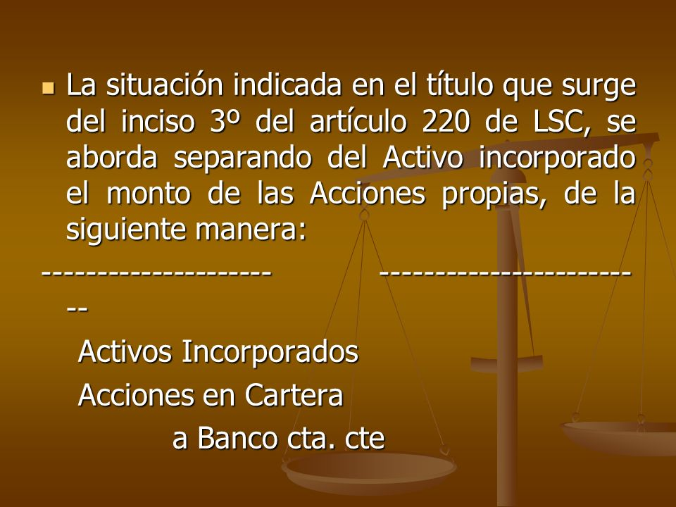 La situación indicada en el título que surge del inciso 3º del artículo 220 de LSC, se aborda separando del Activo incorporado el monto de las Acciones propias, de la siguiente manera:
