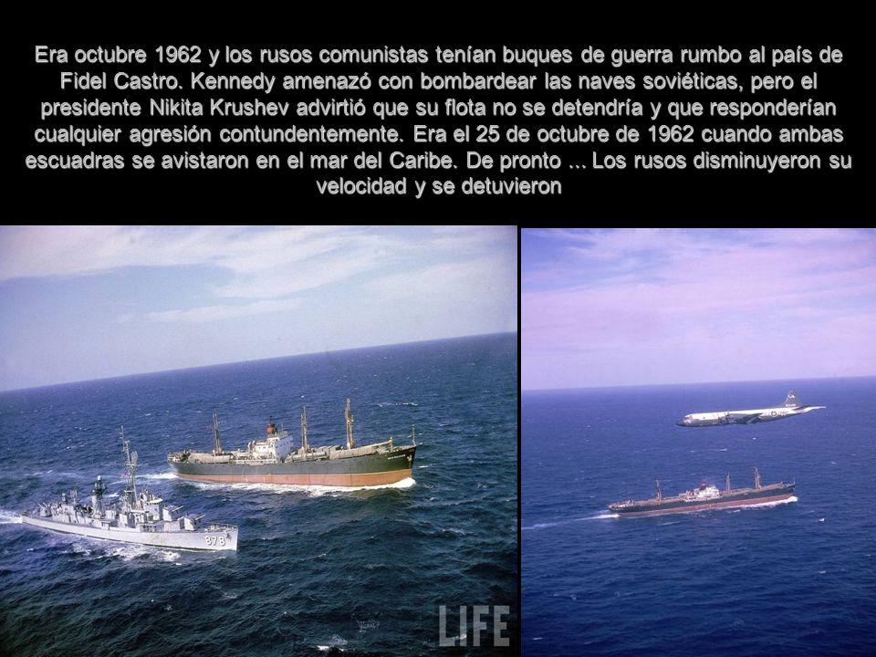 Era octubre 1962 y los rusos comunistas tenían buques de guerra rumbo al país de Fidel Castro.