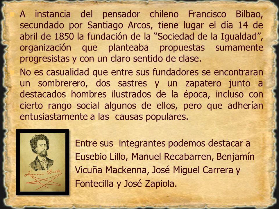 A instancia del pensador chileno Francisco Bilbao, secundado por Santiago Arcos, tiene lugar el día 14 de abril de 1850 la fundación de la Sociedad de la Igualdad , organización que planteaba propuestas sumamente progresistas y con un claro sentido de clase.